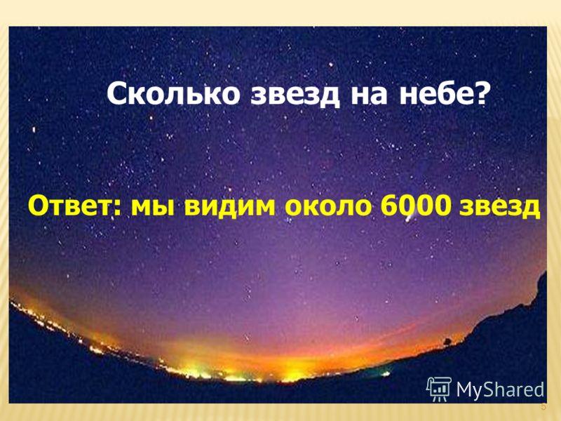 Сколько звезд на небе? Ответ: мы видим около 6000 звезд 5