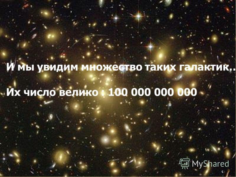 И мы увидим множество таких галактик… Их число велико : 100 000 000 000 9