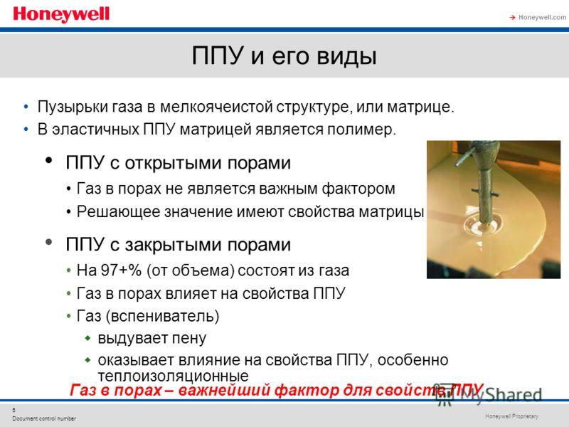 Honeywell Proprietary Honeywell.com 5 Document control number ППУ и его виды Пузырьки газа в мелкоячеистой структуре, или матрице. В эластичных ППУ матрицей является полимер. ППУ с открытыми порами Газ в порах не является важным фактором Решающее зна
