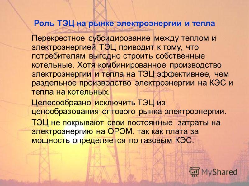12 Роль ТЭЦ на рынке электроэнергии и тепла Перекрестное субсидирование между теплом и электроэнергией ТЭЦ приводит к тому, что потребителям выгодно строить собственные котельные. Хотя комбинированное производство электроэнергии и тепла на ТЭЦ эффект