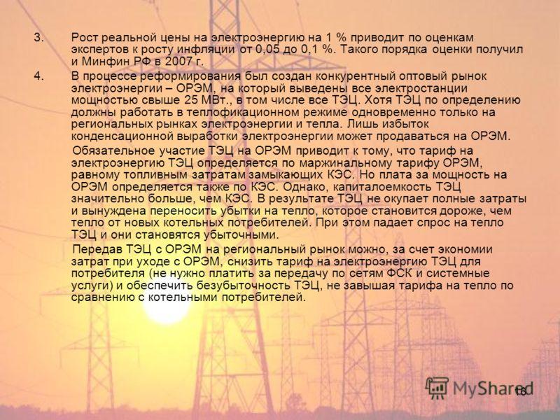 16 3.Рост реальной цены на электроэнергию на 1 % приводит по оценкам экспертов к росту инфляции от 0,05 до 0,1 %. Такого порядка оценки получил и Минфин РФ в 2007 г. 4.В процессе реформирования был создан конкурентный оптовый рынок электроэнергии – О