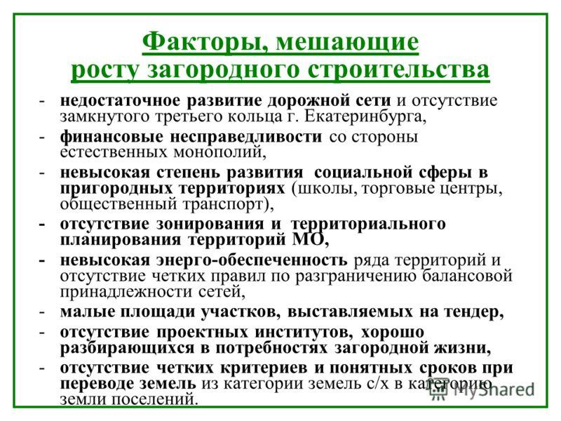 Факторы, мешающие росту загородного строительства - недостаточное развитие дорожной сети и отсутствие замкнутого третьего кольца г. Екатеринбурга, -финансовые несправедливости со стороны естественных монополий, -невысокая степень развития социальной