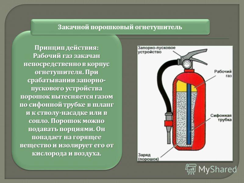 Принцип действия : Рабочий газ закачан непосредственно в корпус огнетушителя. При срабатывании запорно - пускового устройства порошок вытесняется газом по сифонной трубке в шланг и к стволу - насадке или в сопло. Порошок можно подавать порциями. Он п
