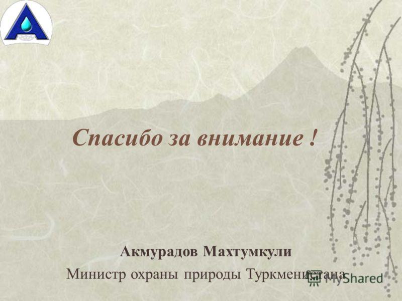 Спасибо за внимание ! Акмурадов Махтумкули Министр охраны природы Туркменистана