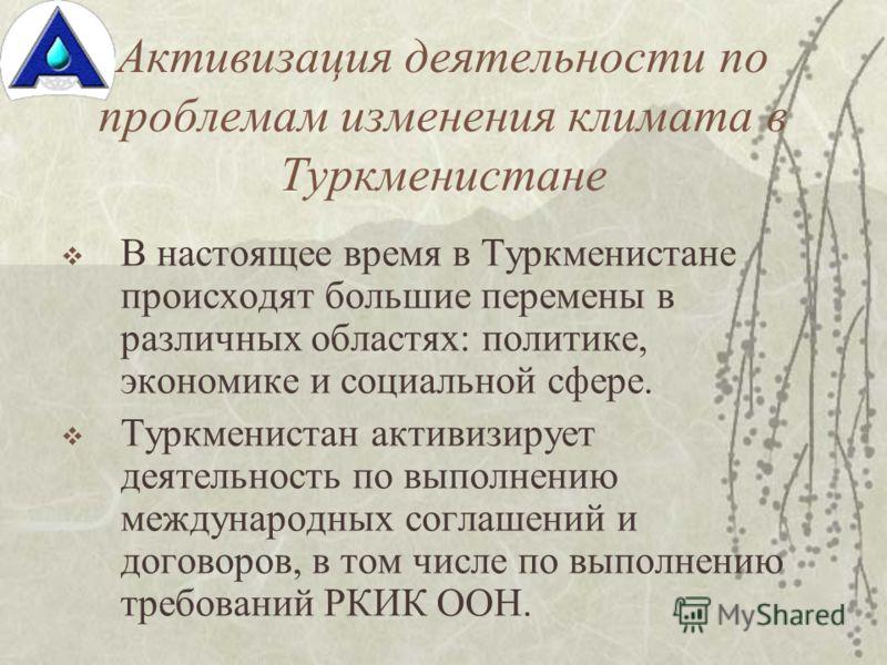 Активизация деятельности по проблемам изменения климата в Туркменистане В настоящее время в Туркменистане происходят большие перемены в различных областях: политике, экономике и социальной сфере. Туркменистан активизирует деятельность по выполнению м