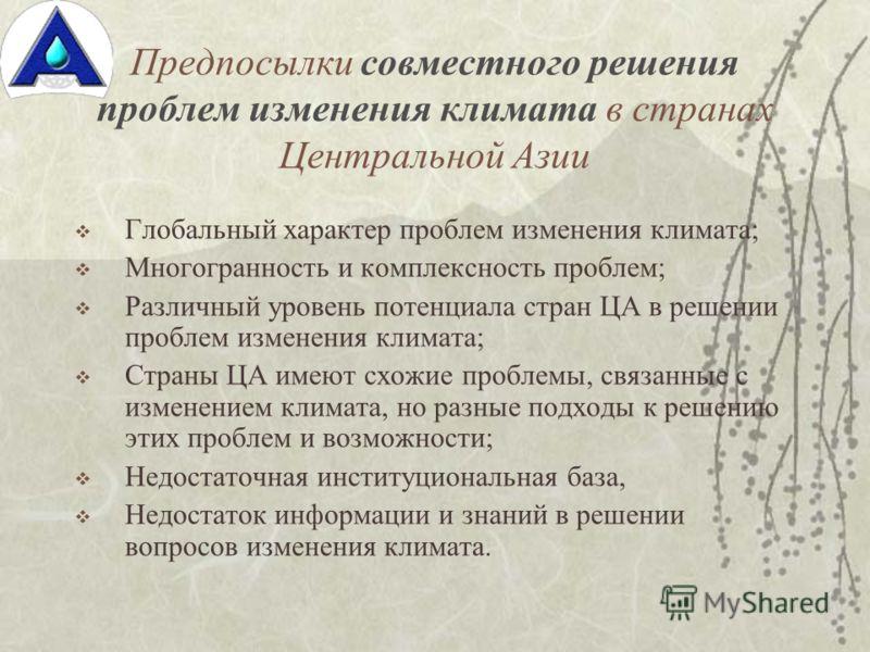 Предпосылки совместного решения проблем изменения климата в странах Центральной Азии Глобальный характер проблем изменения климата; Многогранность и комплексность проблем; Различный уровень потенциала стран ЦА в решении проблем изменения климата; Стр