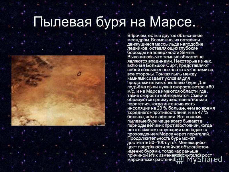 Пылевая буря на Марсе. -Впрочем, есть и другое объяснение меандрам. Возможно, их оставили движущиеся массы льда наподобие ледников, оставляющих глубокие борозды на поверхности Земли. Выяснилось, что темные области не являются впадинами. Некоторые из