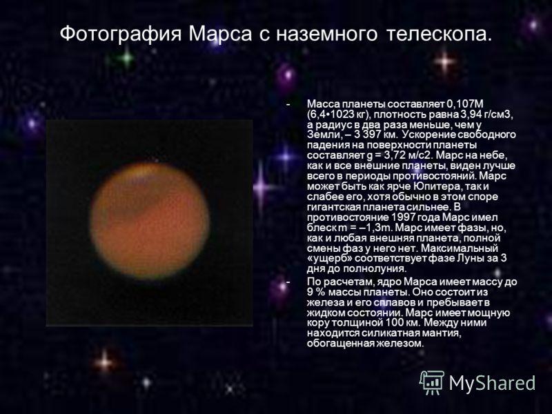 Фотография Марса с наземного телескопа. -Масса планеты составляет 0,107M (6,41023 кг), плотность равна 3,94 г/см3, а радиус в два раза меньше, чем у Земли, – 3 397 км. Ускорение свободного падения на поверхности планеты составляет g = 3,72 м/с2. Марс