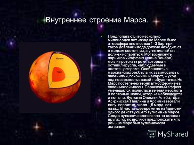 Внутреннее строение Марса. -Предполагают, что несколько миллиардов лет назад на Марсе была атмосфера плотностью 1–3 бар; при таком давлении вода должна находиться в жидком состоянии, а углекислый газ должен испаряться. Мог возникнуть парниковый эффек