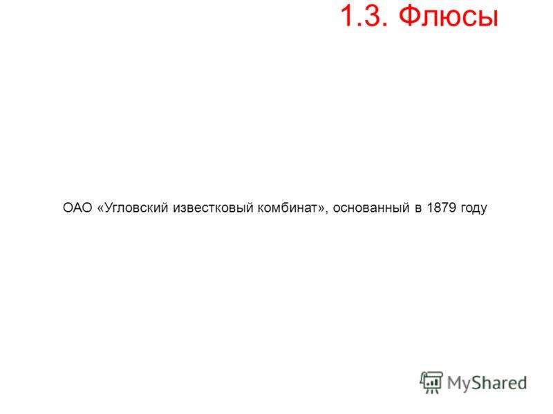 1.3. Флюсы ОАО «Угловский известковый комбинат», основанный в 1879 году