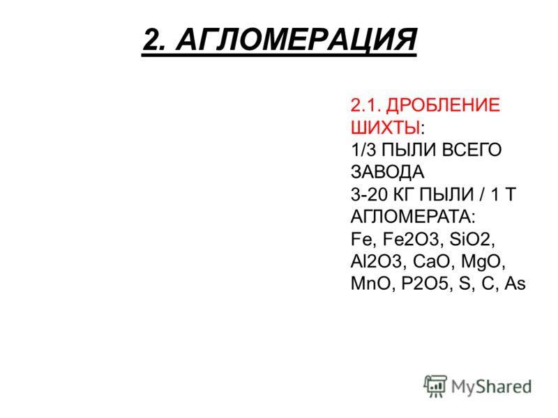 2. АГЛОМЕРАЦИЯ 2.1. ДРОБЛЕНИЕ ШИХТЫ: 1/3 ПЫЛИ ВСЕГО ЗАВОДА 3-20 КГ ПЫЛИ / 1 Т АГЛОМЕРАТА: Fe, Fe2O3, SiO2, Al2O3, CaO, MgO, MnO, P2O5, S, C, As