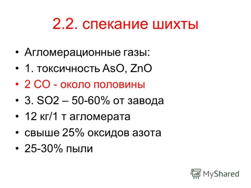 2.2. спекание шихты Агломерационные газы: 1. токсичность AsO, ZnO 2 CO - около половины 3. SO2 – 50-60% от завода 12 кг/1 т агломерата свыше 25% оксидов азота 25-30% пыли