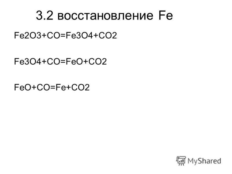 3.2 восстановление Fe Fe2O3+CO=Fe3O4+CO2 Fe3O4+CO=FeO+CO2 FeO+CO=Fe+CO2