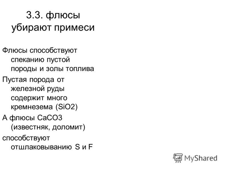 3.3. флюсы убирают примеси Флюсы способствуют спеканию пустой породы и золы топлива Пустая порода от железной руды содержит много кремнезема (SiO2) A флюсы СаСО3 (известняк, доломит) способствуют отшлаковыванию S и F