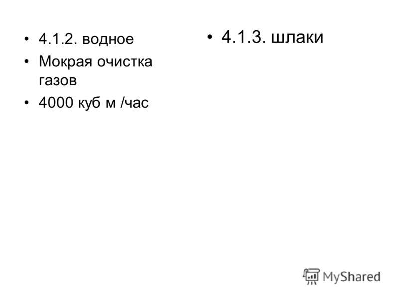 4.1.2. водное Мокрая очистка газов 4000 куб м /час 4.1.3. шлаки
