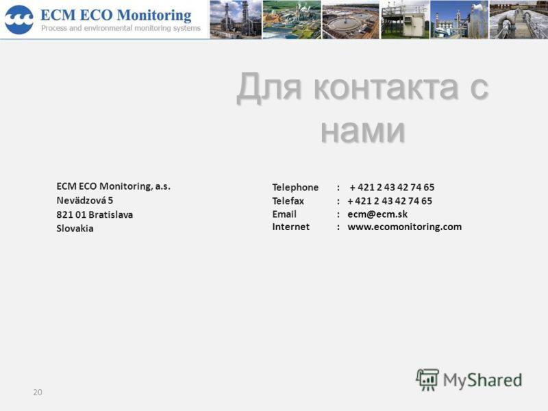 20 ECM ECO Monitoring, a.s. Nevädzová 5 821 01 Bratislava Slovakia Telephone: + 421 2 43 42 74 65 Telefax:+ 421 2 43 42 74 65 Email:ecm@ecm.sk Internet:www.ecomonitoring.com Для контакта с нами
