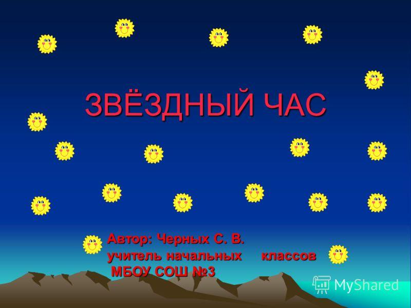 ЗВЁЗДНЫЙ ЧАС Автор: Черных С. В. учитель начальных классов МБОУ СОШ 3 МБОУ СОШ 3