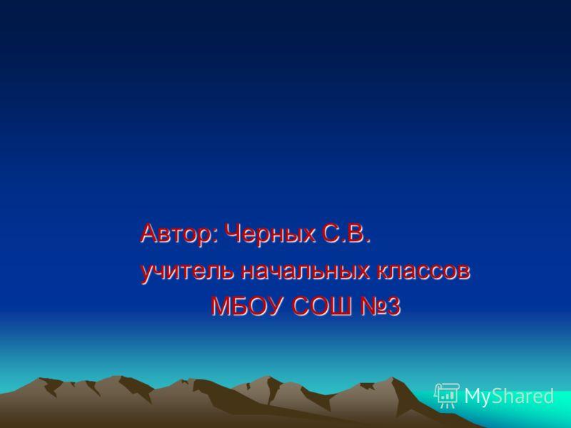 Автор: Черных С.В. учитель начальных классов МБОУ СОШ 3 МБОУ СОШ 3