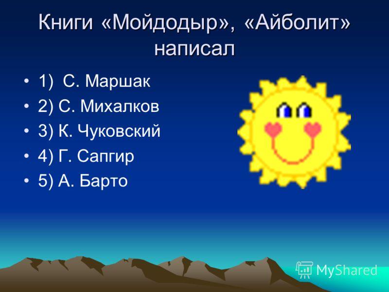 Книги «Мойдодыр», «Айболит» написал 1) С. Маршак 2) С. Михалков 3) К. Чуковский 4) Г. Сапгир 5) А. Барто