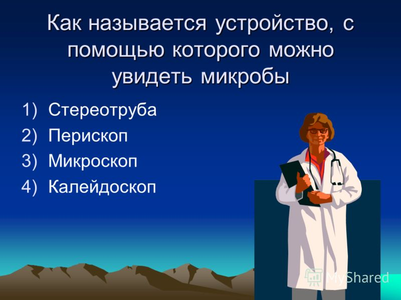 Как называется устройство, с помощью которого можно увидеть микробы 1)Стереотруба 2)Перископ 3)Микроскоп 4)Калейдоскоп