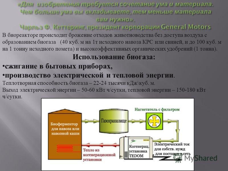 В биореакторе происходит брожение отходов животноводства без доступа воздуха с образованием биогаза (40 куб. м на 1 т исходного навоза КРС или свиней, и до 100 куб. м на 1 тонну исходного помета ) и высокоэффективных органических удобрений (1 тонна )