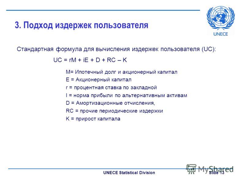 UNECE Statistical Division Slide 13 3. Подход издержек пользователя Стандартная формула для вычисления издержек пользователя (UC): UC = rM + iE + D + RC – K M= Ипотечный долг и акционерный капитал E = Акционерный капитал r = процентная ставка по закл