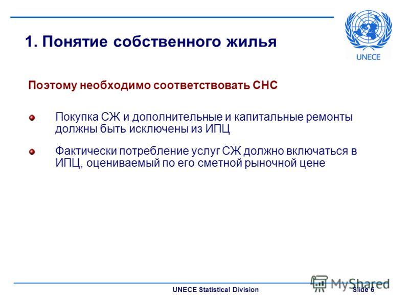 UNECE Statistical Division Slide 6 1. Понятие собственного жилья Поэтому необходимо соответствовать СНС Покупка СЖ и дополнительные и капитальные ремонты должны быть исключены из ИПЦ Фактически потребление услуг СЖ должно включаться в ИПЦ, оцениваемы