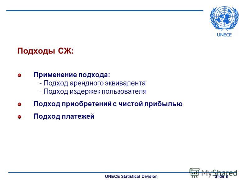 UNECE Statistical Division Slide 8 Подходы СЖ: Применение подхода: - Подход арендного эквивалента - Подход издержек пользователя Подход приобретений с чистой прибылью Подход платежей