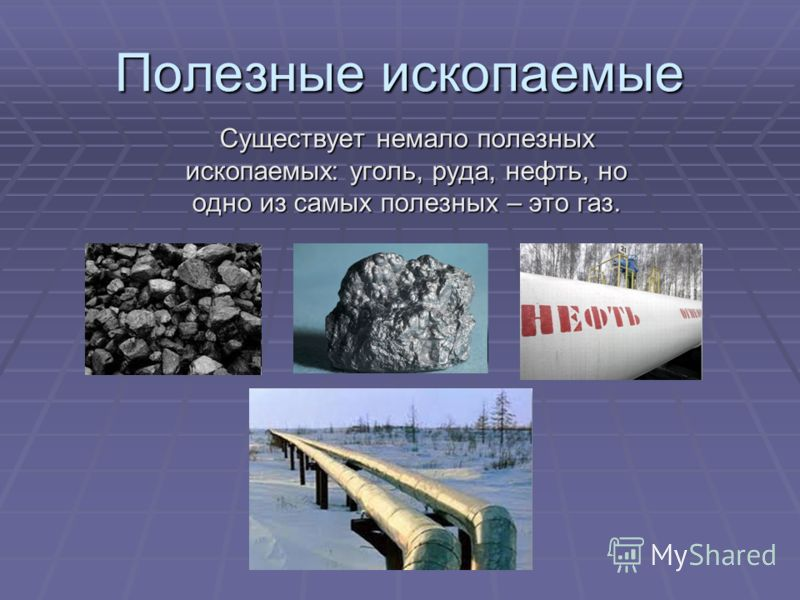 Полезные ископаемые Существует немало полезных ископаемых: уголь, руда, нефть, но одно из самых полезных – это газ.