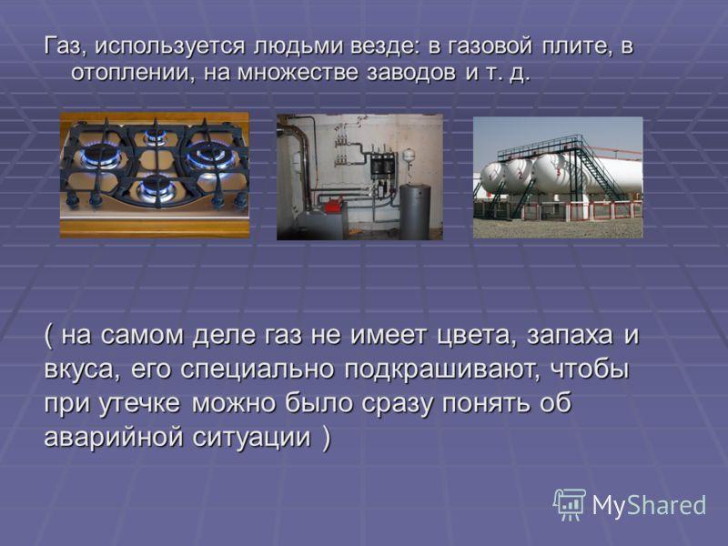 Газ, используется людьми везде: в газовой плите, в отоплении, на множестве заводов и т. д. ( на самом деле газ не имеет цвета, запаха и вкуса, его специально подкрашивают, чтобы при утечке можно было сразу понять об аварийной ситуации )