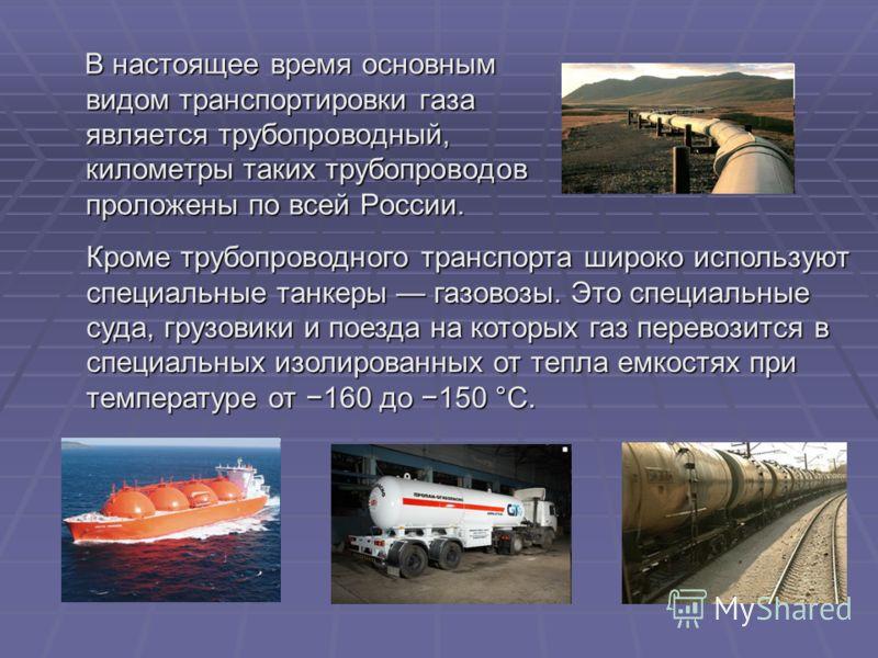 В настоящее время основным видом транспортировки газа является трубопроводный, километры таких трубопроводов проложены по всей России. В настоящее время основным видом транспортировки газа является трубопроводный, километры таких трубопроводов пролож