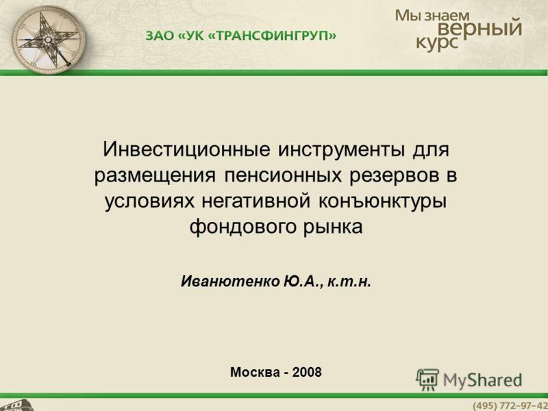 1 Инвестиционные инструменты для размещения пенсионных резервов в условиях негативной конъюнктуры фондового рынка Иванютенко Ю.А., к.т.н. Москва - 2008