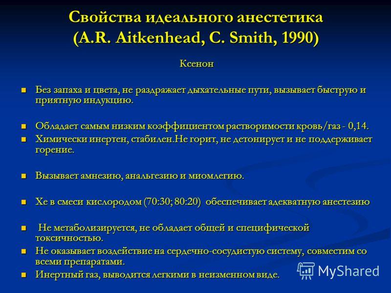 Свойства идеального анестетика (A.R. Aitkenhead, C. Smith, 1990) Ксенон Без запаха и цвета, не раздражает дыхательные пути, вызывает быструю и приятную индукцию. Обладает самым низким коэффициентом растворимости кровь/газ - 0,14. Химически инертен, с