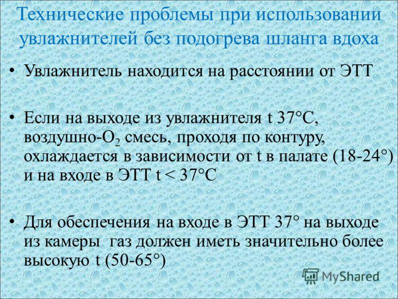 Технические проблемы при использовании увлажнителей без подогрева шланга вдоха Увлажнитель находится на расстоянии от ЭТТ Если на выходе из увлажнителя t 37°С, воздушно-О 2 смесь, проходя по контуру, охлаждается в зависимости от t в палате (18-24°) и