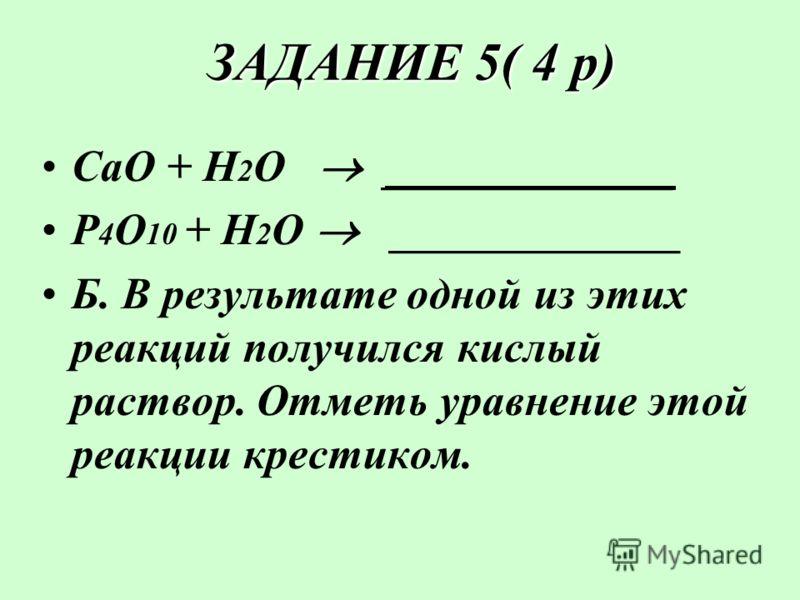 ЗАДАНИЕ 5( 4 р) ЗАДАНИЕ 5( 4 р) СаО + Н 2 О _____________ Р 4 О 10 + Н 2 О _____________ Б. В результате одной из этих реакций получился кислый раствор. Отметь уравнение этой реакции крестиком.