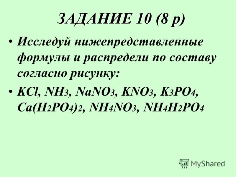 ЗАДАНИЕ 10 (8 р) ЗАДАНИЕ 10 (8 р) Исследуй нижепредставленные формулы и распредели по составу согласно рисунку: KCl, NH 3, NaNO 3, KNO 3, K 3 PO 4, Ca(H 2 PO 4 ) 2, NH 4 NO 3, NH 4 H 2 PO 4