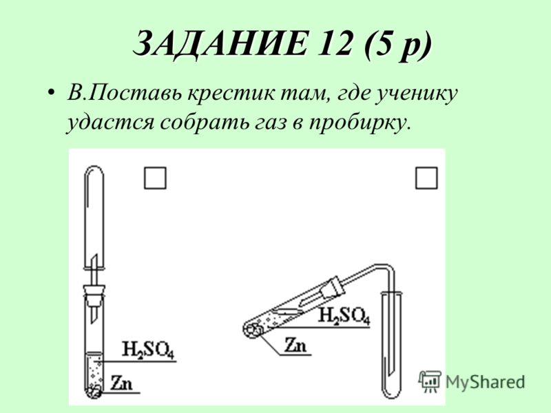 ЗАДАНИЕ 12 (5 р) ЗАДАНИЕ 12 (5 р) В.Поставь крестик там, где ученику удастся собрать газ в пробирку.