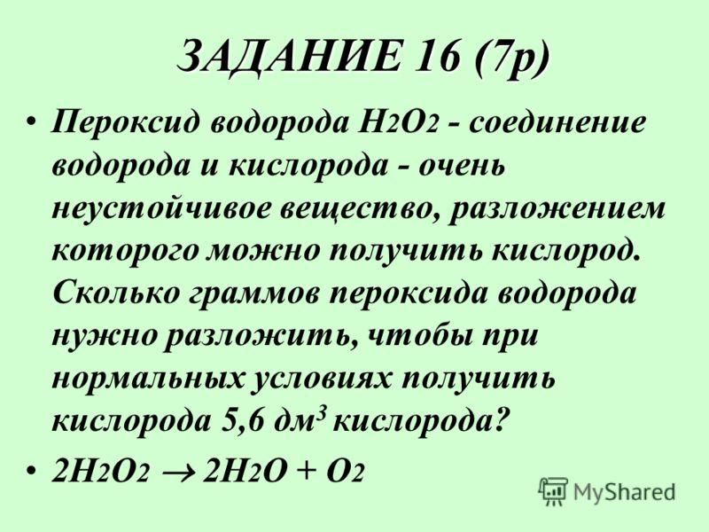 ЗАДАНИЕ 16 (7р) ЗАДАНИЕ 16 (7р) Пероксид водорода Н2О2 Н2О2 - соединение водорода и кислорода - очень неустойчивое вещество, разложением которого можно получить кислород. Сколько граммов пероксида водорода нужно разложить, чтобы при нормальных услови