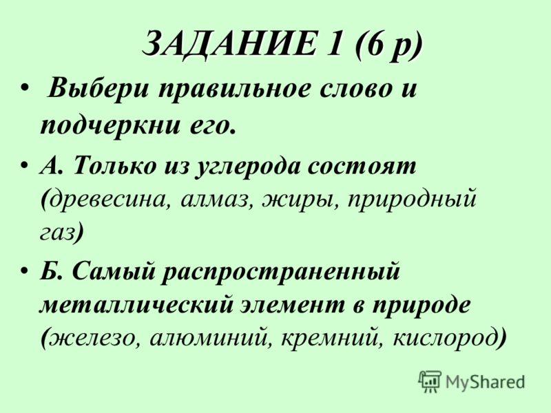 ЗАДАНИЕ 1 (6 р) ЗАДАНИЕ 1 (6 р) Выбери правильное слово и подчеркни его. А. Только из углерода состоят (древесина, алмаз, жиры, природный газ) Б. Самый распространенный металлический элемент в природе (железо, алюминий, кремний, кислород)