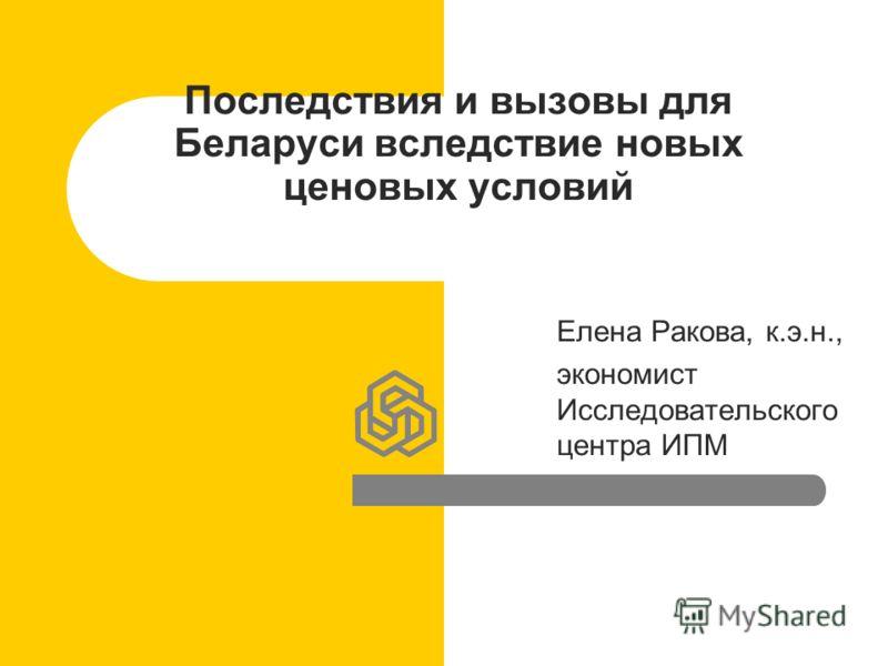 Последствия и вызовы для Беларуси вследствие новых ценовых условий Елена Ракова, к.э.н., экономист Исследовательского центра ИПМ