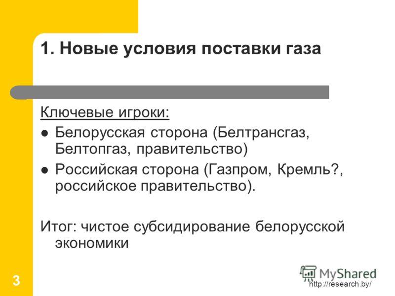 http://research.by/ 3 1. Новые условия поставки газа Ключевые игроки: Белорусская сторона (Белтрансгаз, Белтопгаз, правительство) Российская сторона (Газпром, Кремль?, российское правительство). Итог: чистое субсидирование белорусской экономики