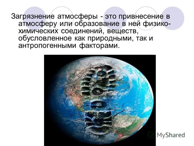 Загрязнение атмосферы - это привнесение в атмосферу или образование в ней физико- химических соединений, веществ, обусловленное как природными, так и антропогенными факторами.