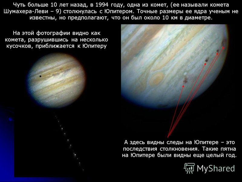 Чуть больше 10 лет назад, в 1994 году, одна из комет, (ее называли комета Шумахера-Леви – 9) столкнулась с Юпитером. Точные размеры ее ядра ученым не известны, но предполагают, что он был около 10 км в диаметре. На этой фотографии видно как комета, р