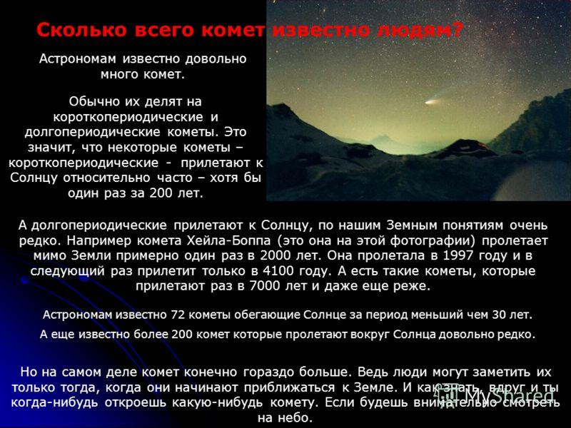 Обычно их делят на короткопериодические и долгопериодические кометы. Это значит, что некоторые кометы – короткопериодические - прилетают к Солнцу относительно часто – хотя бы один раз за 200 лет. Сколько всего комет известно людям? Астрономам известн