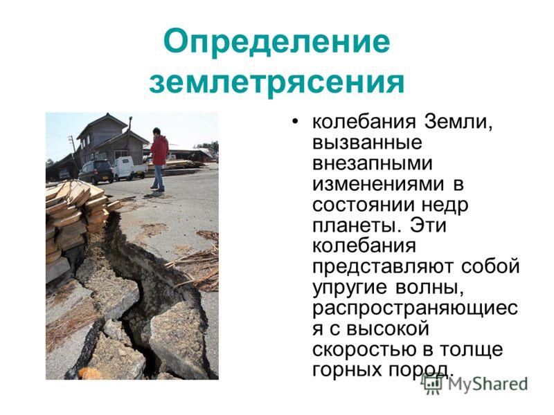 Определение землетрясения колебания Земли, вызванные внезапными изменениями в состоянии недр планеты. Эти колебания представляют собой упругие волны, распространяющиес я с высокой скоростью в толще горных пород.