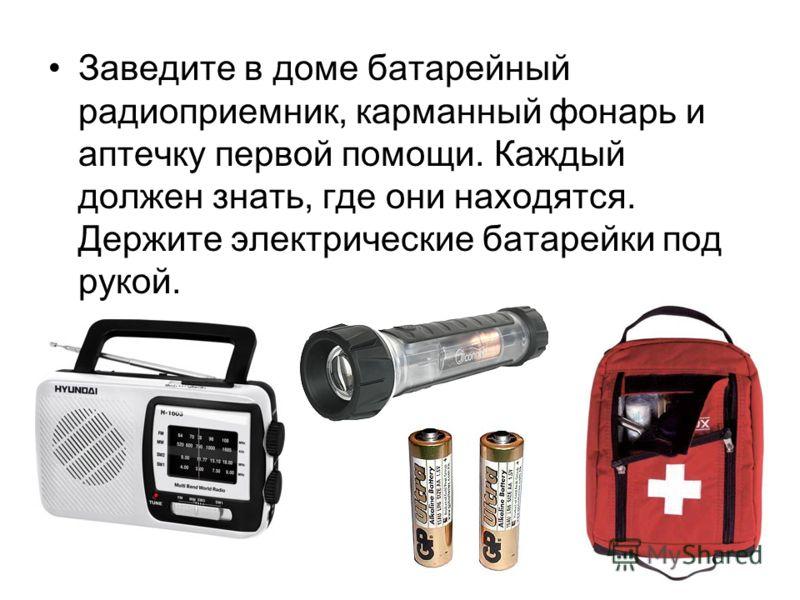 Заведите в доме батарейный радиоприемник, карманный фонарь и аптечку первой помощи. Каждый должен знать, где они находятся. Держите электрические батарейки под рукой.