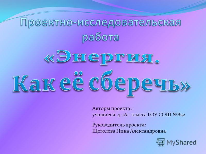 Авторы проекта : учащиеся 4 «А» класса ГОУ СОШ 852 Руководитель проекта: Щеголева Нина Александровна