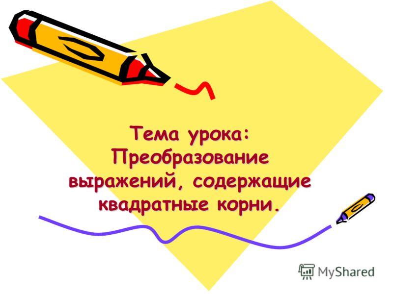 Тема урока: Преобразование выражений, содержащие квадратные корни.
