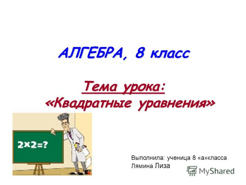 АЛГЕБРА, 8 класс Тема урока: «Квадратные уравнения» Выполнила: ученица 8 «а»класса Лямина Лиза