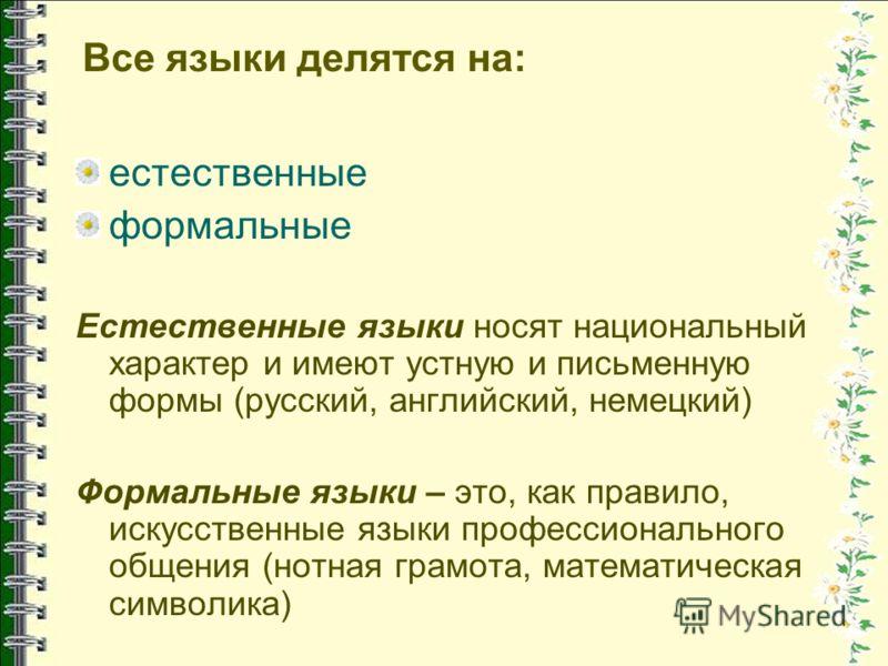 Все языки делятся на: естественные формальные Естественные языки носят национальный характер и имеют устную и письменную формы (русский, английский, немецкий) Формальные языки – это, как правило, искусственные языки профессионального общения (нотная